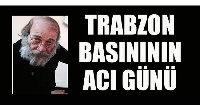 Trabzon basını bir değerini daha kaybetti
