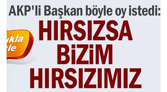 AKP'li Başkan böyle oy istedi: Hırsızsa bizim hırsızımız