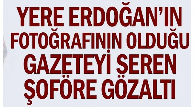 Yere Erdoğan'ın olduğu gazeteyi seren şoföre gözaltı