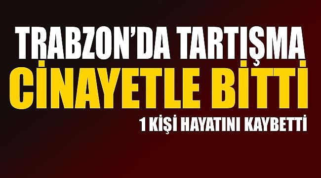 Trabzon'da tartışma cinayetle bitti!