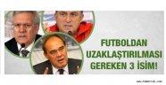 Türk  futbolundan acilen uzaklaştırılması gereken üç isim