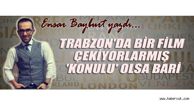 Trabzon'da Bir Film Çekiyorlarmış 'Konulu' Olsa Bari