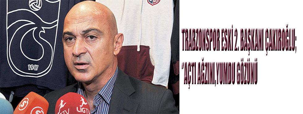 Trabzonspor eski 2. Başkanı Çakıroğlu açtı ağzını yumdu gözünü